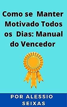Como se Manter Motivado Todos os Dias: Manual do Vencedor por [ALESSIO SEIXAS]
