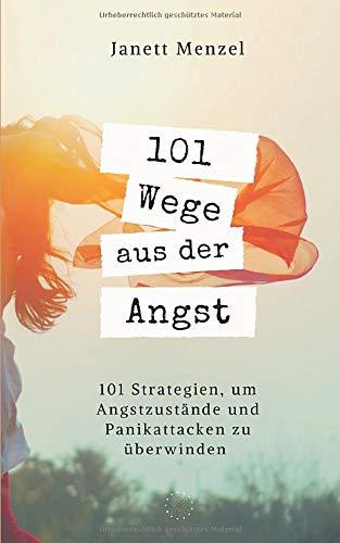 101 Wege aus der Angst: 101 Wege, um deine Angstzustände und Panikattacken zu überwinden