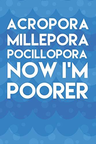 Acropora Millepora Pocillopora Now I'm Poorer: Aquarium Log Book 120 Pages 6