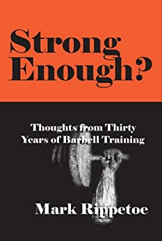 Strong Enough? Thoughts on Thirty Years of Barbell Training by [Mark Rippetoe]