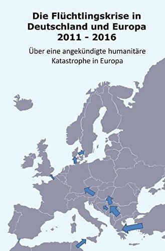 Die Flüchtlingskrise in Deutschland und Europa 2011 - 2016: Über eine angekündikte humanitäre Katastrophe