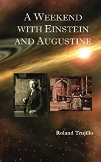 A Weekend with Einstein and Augustine: Exploring God's Creative Genius and Finding Love Everlasting