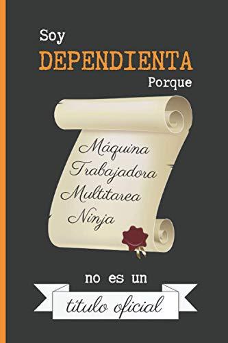 SOY DEPENDIENTA PORQUE MÁQUINA TRABAJADORA MULTITAREA NINJA NO ES UN TÍTULO OFICIAL: CUADERNO DE NOTAS. LIBRETA DE APUNTES, DIARIO PERSONAL O AGENDA PARA DEPENDIENTAS. REGALO DE CUMPLEAÑOS.