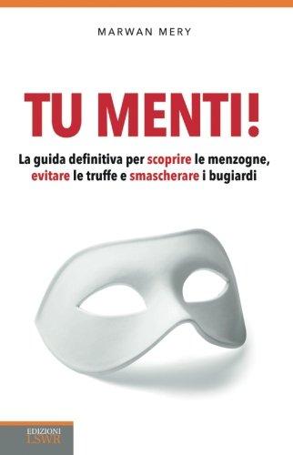 Tu menti!: La Guida Definitiva Per Scoprire Le Menzogne, Evitare Le Truffe E Smascherare I Bugiardi