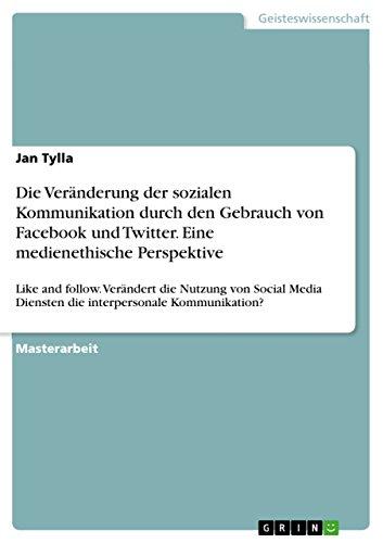 Die Veränderung der sozialen Kommunikation durch den Gebrauch von Facebook und Twitter. Eine medienethische Perspektive: Like and follow. Verändert die ... Kommunikation? (German Edition)