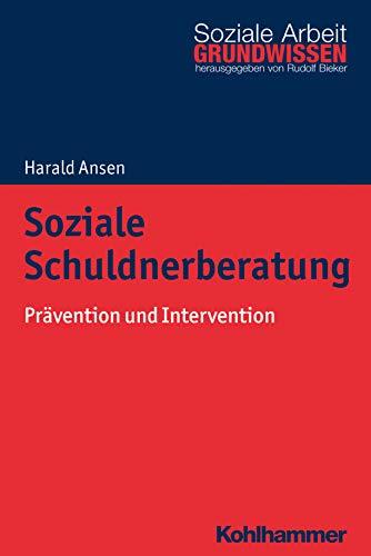 Soziale Schuldnerberatung: Prävention und Intervention (Grundwissen Soziale Arbeit, 30, Band 30)