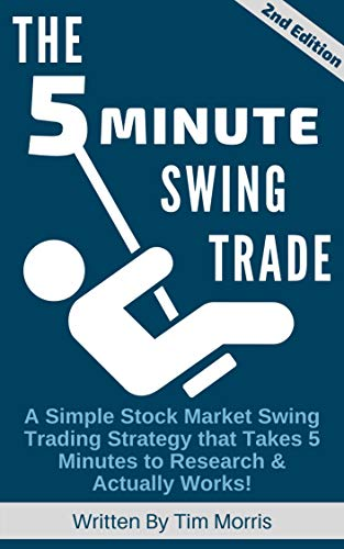 The 5 Minute Swing Trade: A Simple Stock Market Swing Trading Strategy that Takes 5 Minutes to Research and Actually Works! (2nd Edition)