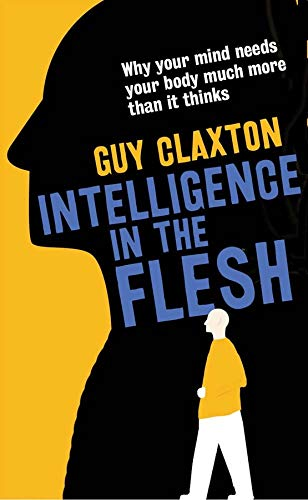 Image of Intelligence in the Flesh: Why Your Mind Needs Your Body Much More Than It Thinks