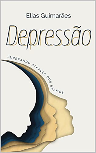 DEPRESSÃO - SUPERANDO ATRAVÉS DOS SALMOS: TRAJETÓRIA DO LUTO PARA A VERDADEIRA ALEGRIA