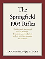The Springfield 1903 Rifles: The illustrated, documented story of the design, development, and production of all the models, appendages, and accessories