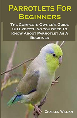 Parrotlets For Beginners: Parrotlets For Beginners: The Complete Owner's Guide On Everything You Need To Know About Parrotlet As A Beginner