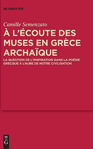 A L'écoute Des Muses En Grèce Archaïque: La Question De L'inspiration Dans La Poésie Grecque a L'aube De Notre Civilisation: La question de ... grecque à l'aube de notre civilisation: 9