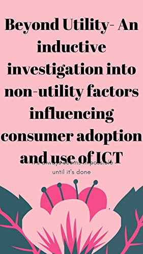 Beyond Utility- An inductive investigation into non-utility factors influencing consumer adoption and use of ICT (English Edition)