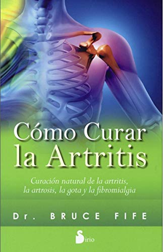 COMO CURAR LA ARTRITIS: CURACION NATURAL DE LA ARTRITIS, LA ARTROSIS, LA GOTA Y LA FIBROMIALGIA (201