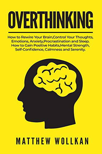 OVERTHINKING: How to Rewire Your Brain, Control Your Thoughts, Emotions, Anxiety, Procrastination and Sleep. How to Gain Positive Habits, Mental Strength, Self-Confidence, Calmness and Serenity.