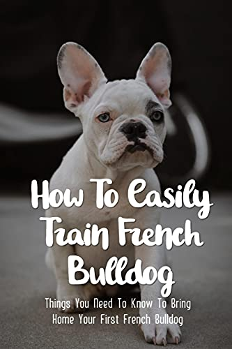 How To Easily Train French Bulldog: Things You Need To Know To Bring Home Your First French Bulldog: Simple Tips For Getting A French Bulldog Puppy
