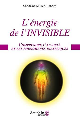 L'énergie de l'invisible: Comprendre l'au-delà et les phénomènes inexpliqués