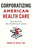 Corporatizing American Health Care: How We Lost Our Health Care System (English Edition)