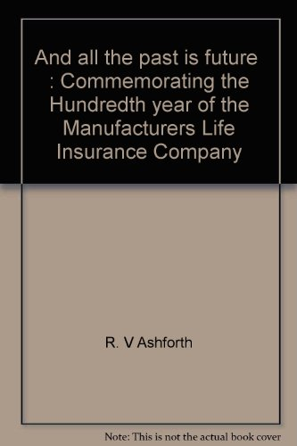 and all the past is future: Commemorating the Hundredth Year of the Manufacturers Life Insurance Company 187 - 1887