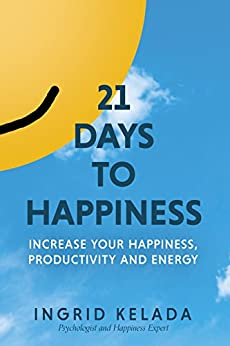 21 Days to Happiness: Increase Your Happiness, Productivity and Energy by [Ingrid Kelada]