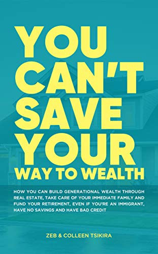 This is not your typical book about money, wealth, real estate, and financial freedom….  <em>You Can't Save Your Way to Wealth </em>by Zeb Tsikira and Colleen Tsikira
