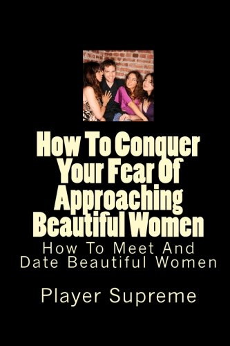 How To Conquer Your Fear Of Approaching Beautiful Women: How To Meet And Date Beautiful Women
