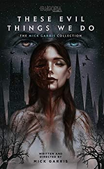 These Evil Things We Do: The Mick Garris Collection by [Mick Garris]