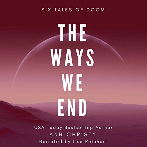The Ways We End: Six Tales of Doom     Dark Collections, Book 1              By:                                                                                                                                 Ann Christy                               Narrated by:                                                                                                                                 Lisa Reichert                      Length: 6 hrs and 38 mins     3 ratings     Overall 4.7