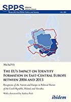 The EU's Impact on Identity Formation in East-Central Europe Between 2004 and 2013: Perceptions of the Nation and Europe in Political Parties of the Czech Republic, Poland, and Slovakia (Soviet and Post-Soviet Politics and Society)