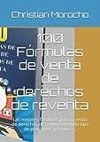 100 Fórmulas de venta de derechos de reventa: Las mejores formulas para la venta de derechos de reventa de todo tipo de productos y servicios.