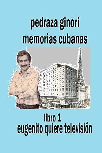 Pedraza Ginori Memorias Cubanas. Libro 1: Eugenito quiere televisión: Experiencias y circunstancias de un director de TV y espectáculos.  Cuba 1938-1995 contada en clave autobiográfica.: Volume 1