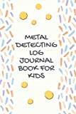 Metal Detecting Log Book For Kids: Treasure Hunters Journal to Keep Your Track of Bounty Hunter Hunts with Metal Detector For Kids, Ideal as Metal Detecting Gifts