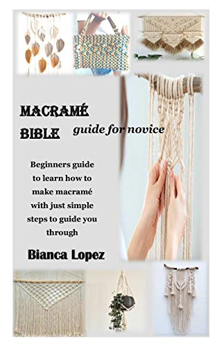 MACRAMÉ BIBLE GUIDE FOR NOVICE: Beginners guide to learn how to make macramé with just simple steps to guide you through