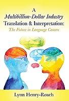 A Multibillion-Dollar Industry Translation & Interpretation: The Future in Language Careers