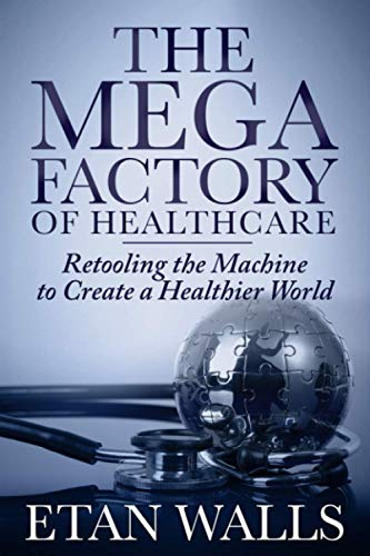 The Mega Factory of Healthcare: Retooling The Machine To Create A Healthier World