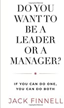 DO YOU WANT TO BE A LEADER OR A MANAGER?: If You Can Do One, You Can Do Both….