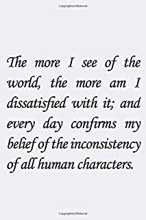 The more I see of the world, the more am I dissatisfied with it; and every day confirms my belief of the inconsistency of ...