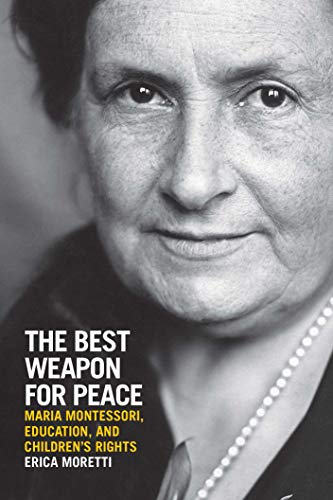 The Best Weapon for Peace: Maria Montessori, Education, and Children's Rights (George L. Mosse in the History of European Culture, Sexuality, and Ideas)