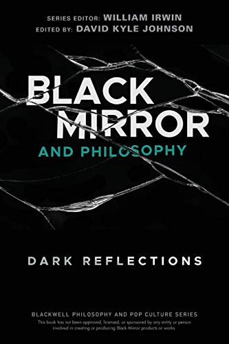 Black Mirror and Philosophy: Dark Reflections (The Blackwell Philosophy and Pop Culture Series)