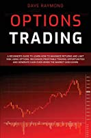 Options Trading: A Beginner's Guide to Learn How to Maximize Returns and Limit Risk Using Options. Recognize Profitable Trading Opportunities and Generate Cash Even When the Market Goes Down
