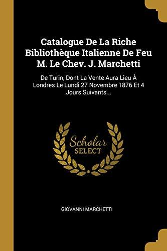 Catalogue De La Riche Bibliothèque Italienne De Feu M. Le Chev. J. Marchetti: De Turin, Dont La Vente Aura Lieu À Londres Le Lundi 27 Novembre 1876 Et 4 Jours Suivants...
