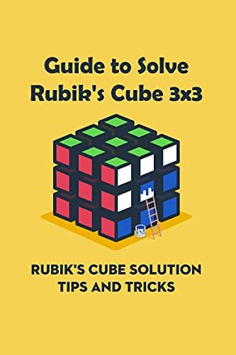 Guide to Solve Rubik's Cube 3x3: Rubik's Cube Solution Tips and Tricks: How to Solve A Rubik's Cube (English Edition)