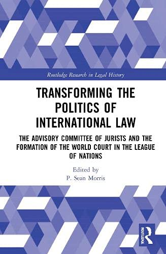 Transforming the Politics of International Law: The Advisory Committee of Jurists and the Formation of the World Court in the League of Nations (Routledge Research in Legal History)