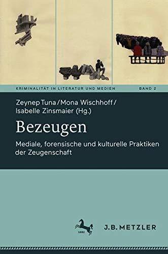 Bezeugen: Mediale, forensische und kulturelle Praktiken der Zeugenschaft (Kriminalität in Literatur