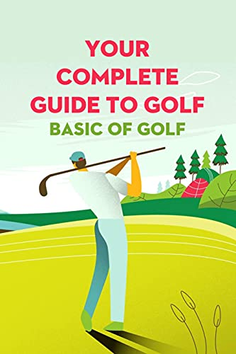 Your Complete Guide To Golf: Basic of Golf: Step Improve Better Golf (English Edition)