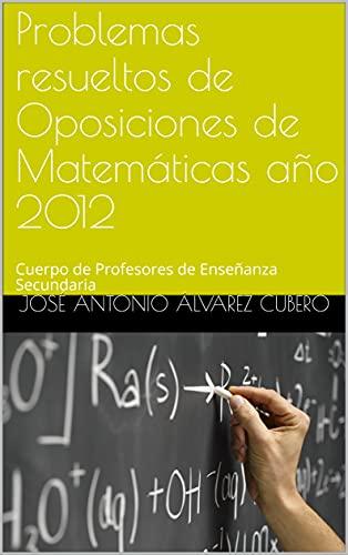 Problemas resueltos de Oposiciones de Matemáticas año 2012: Cuerpo de Profesores de Enseñanza Secundaria (Oposiciones de Matemáticas al Cuerpo de Profesores de Enseñanza Secundaria)