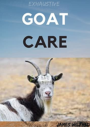 EXHAUSTIVE GOAT CARE: A Broad Guide to Raising Healthy Animals, Preventing Common Ailments, and Troubleshooting Problems (English Edition)