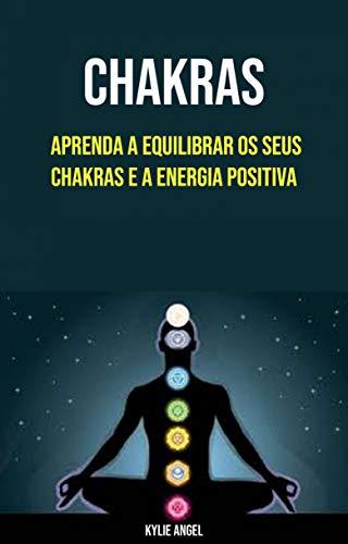 Chakras: Aprenda A Equilibrar Os Seus Chakras E A Energia Positiva (Portuguese Edition)