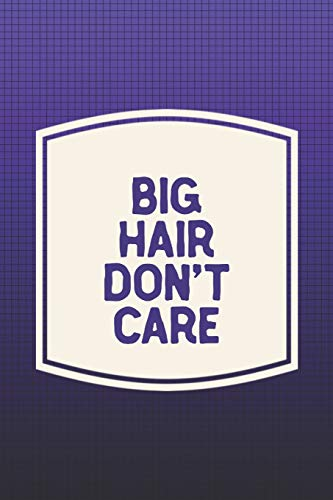 Big Hair Don't Care: Funny Sayings on the cover Journal 104 Lined Pages for Writing and Drawing, Everyday Humorous, 365 days to more Humor & Happiness Year Long Journal / Daily Notebook / Diary