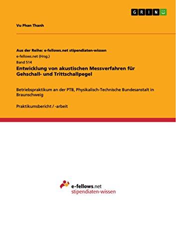 Entwicklung von akustischen Messverfahren für Gehschall- und Trittschallpegel: Betriebspraktikum an der PTB, Physikalisch-Technische Bundesanstalt in Braunschweig ... Reihe: e-fellows.net stipendiaten-wissen)